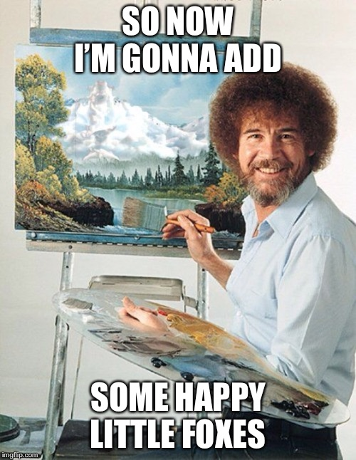 Bob Ross Meme | SO NOW I'M GONNA ADD SOME HAPPY LITTLE FOXES | image tagged in bob ross meme | made w/ Imgflip meme maker