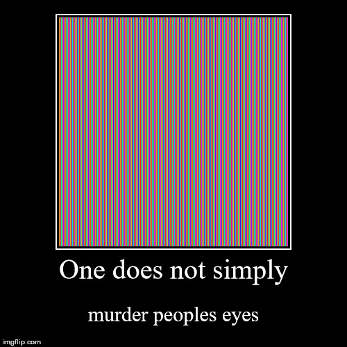 One does not simply | murder peoples eyes | image tagged in funny,demotivationals,pain,one does not simply,funny meme,eyes | made w/ Imgflip demotivational maker