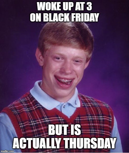 Bad Luck Brian |  WOKE UP AT 3 ON BLACK FRIDAY; BUT IS ACTUALLY THURSDAY | image tagged in memes,bad luck brian | made w/ Imgflip meme maker