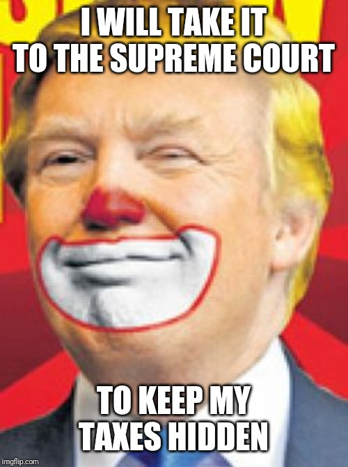 What are you hiding Donnie? The clown in chief | I WILL TAKE IT TO THE SUPREME COURT TO KEEP MY TAXES HIDDEN | image tagged in donald trump the clown | made w/ Imgflip meme maker
