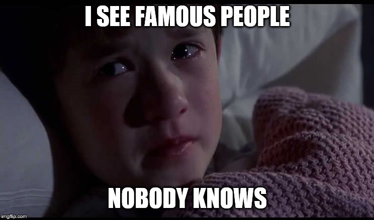 I SEE FAMOUS PEOPLE; NOBODY KNOWS | image tagged in i see famous people | made w/ Imgflip meme maker