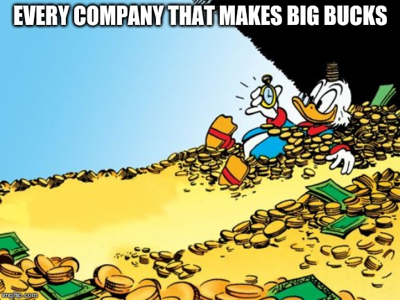 Scrooge McDuck |  EVERY COMPANY THAT MAKES BIG BUCKS | image tagged in memes,scrooge mcduck | made w/ Imgflip meme maker