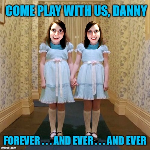 Overly Attached Twins | COME PLAY WITH US, DANNY FOREVER . . . AND EVER . . . AND EVER | image tagged in twins from the shining,funny memes,overly attached girlfriend,the shining | made w/ Imgflip meme maker
