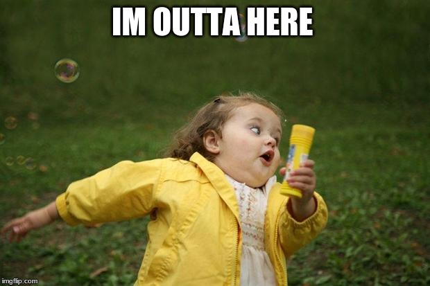 girl running | IM OUTTA HERE | image tagged in girl running | made w/ Imgflip meme maker