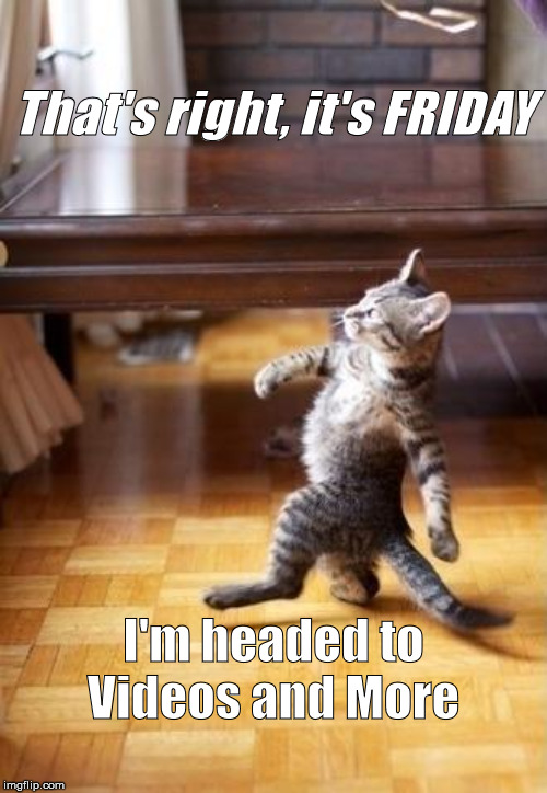 Cool Cat Stroll |  That's right, it's FRIDAY; I'm headed to Videos and More | image tagged in memes,cool cat stroll | made w/ Imgflip meme maker