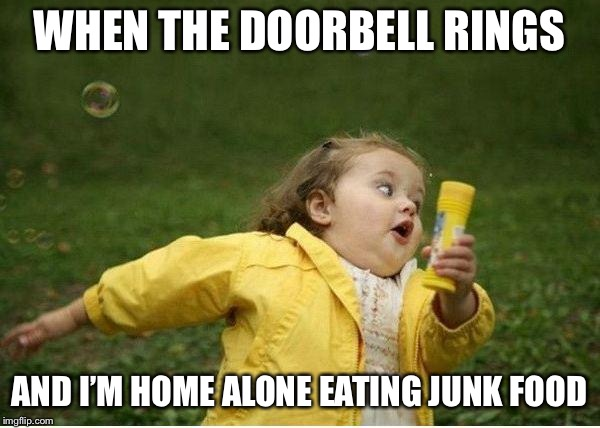 Chubby Bubbles Girl Meme | WHEN THE DOORBELL RINGS AND I'M HOME ALONE EATING JUNK FOOD | image tagged in memes,chubby bubbles girl | made w/ Imgflip meme maker
