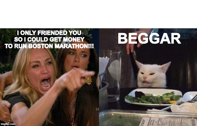 Woman Yelling At Cat | I ONLY FRIENDED YOU SO I COULD GET MONEY TO RUN BOSTON MARATHON!!! BEGGAR | image tagged in memes,woman yelling at cat,boston,marathon,donation,facebook | made w/ Imgflip meme maker
