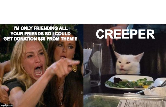 Woman Yelling At Cat |  I'M ONLY FRIENDING ALL YOUR FRIENDS SO I COULD GET DONATION $$$ FROM THEM!!! CREEPER | image tagged in memes,facebook,fake friends,donations,boston,marathon | made w/ Imgflip meme maker