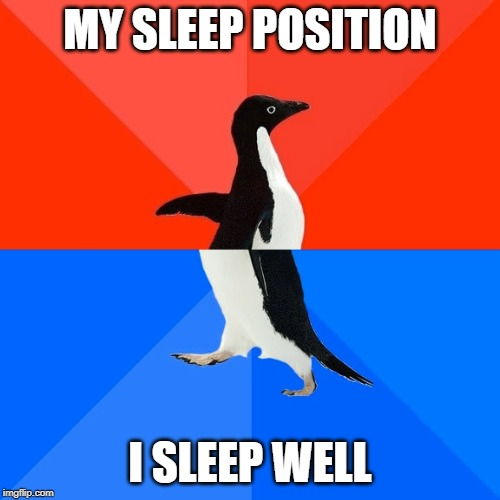 Socially Awesome Awkward Penguin |  MY SLEEP POSITION; I SLEEP WELL | image tagged in memes,socially awesome awkward penguin | made w/ Imgflip meme maker