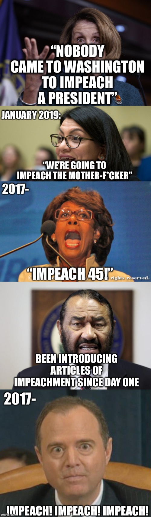 """NOBODY CAME TO WASHINGTON TO IMPEACH A PRESIDENT""; JANUARY 2019:; ""WE'RE GOING TO IMPEACH THE MOTHER-F*CKER""; 2017-; ""IMPEACH 45!""; BEEN INTRODUCING ARTICLES OF IMPEACHMENT SINCE DAY ONE; 2017-; IMPEACH! IMPEACH! IMPEACH! 