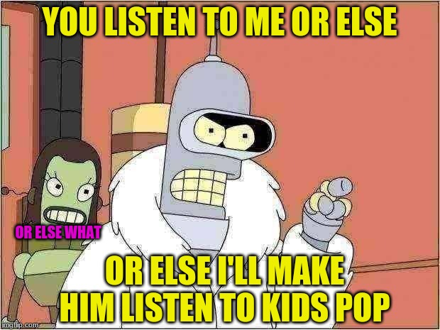 Bender |  YOU LISTEN TO ME OR ELSE; OR ELSE WHAT; OR ELSE I'LL MAKE HIM LISTEN TO KIDS POP | image tagged in memes,bender | made w/ Imgflip meme maker