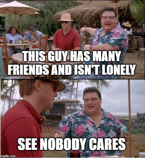 nobody cares about non-lonely poeple |  THIS GUY HAS MANY FRIENDS AND ISN'T LONELY; SEE NOBODY CARES | image tagged in memes,see nobody cares,lonely,funny | made w/ Imgflip meme maker