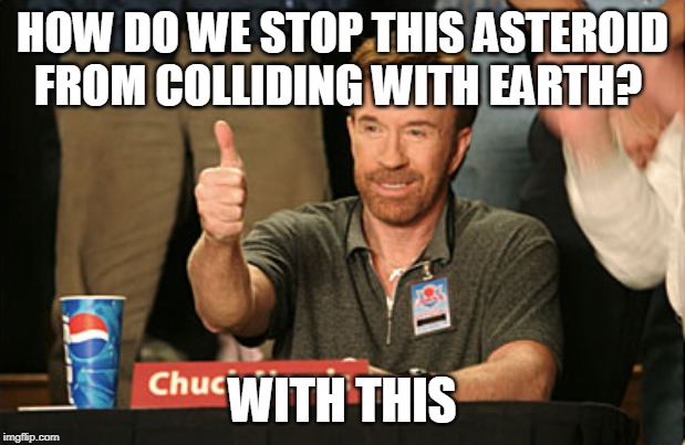 Chuck Norris Approves |  HOW DO WE STOP THIS ASTEROID FROM COLLIDING WITH EARTH? WITH THIS | image tagged in memes,chuck norris approves,chuck norris | made w/ Imgflip meme maker