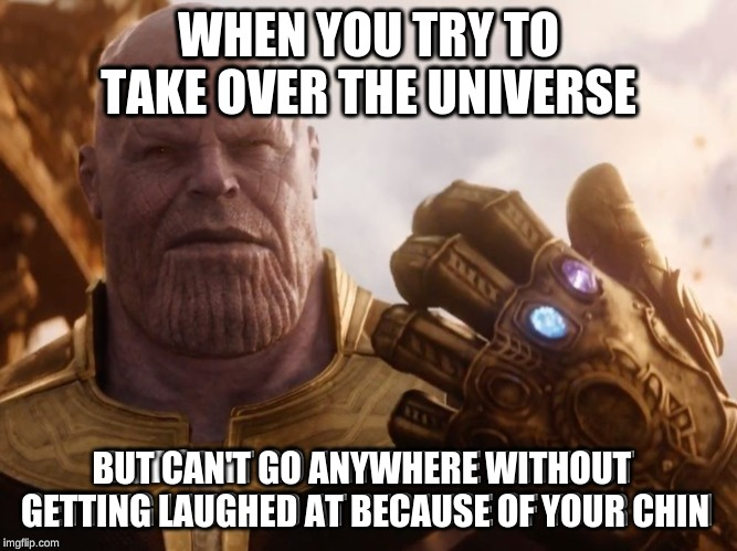 thanos |  WHEN YOU TRY TO TAKE OVER THE UNIVERSE; BUT CAN'T GO ANYWHERE WITHOUT  GETTING LAUGHED AT BECAUSE OF YOUR CHIN | image tagged in thanos snap,thanos what did it cost,oh well thanos | made w/ Imgflip meme maker