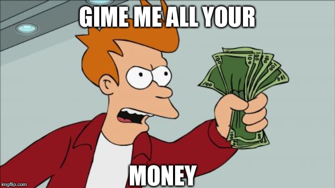 Shut Up And Take My Money Fry |  GIME ME ALL YOUR; MONEY | image tagged in memes,shut up and take my money fry | made w/ Imgflip meme maker