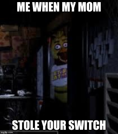 Chica Looking In Window FNAF | ME WHEN MY MOM STOLE YOUR SWITCH | image tagged in chica looking in window fnaf | made w/ Imgflip meme maker