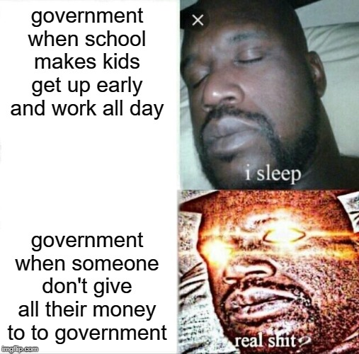 Sleeping Shaq |  government when school makes kids get up early and work all day; government when someone don't give all their money to to government | image tagged in memes,sleeping shaq | made w/ Imgflip meme maker