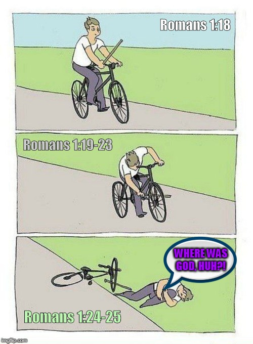 Why there is Suffering in this World (Romans 1:18-25). | Romans 1:18 WHERE WAS GOD, HUH?! Romans 1:24-25 Romans 1:19-23 | image tagged in bike fall,god,religion,christianity,theology,memes | made w/ Imgflip meme maker