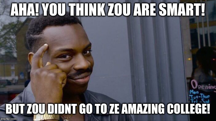 AHA! YOU THINK ZOU ARE SMART! BUT ZOU DIDNT GO TO ZE AMAZING COLLEGE! | image tagged in memes,roll safe think about it | made w/ Imgflip meme maker