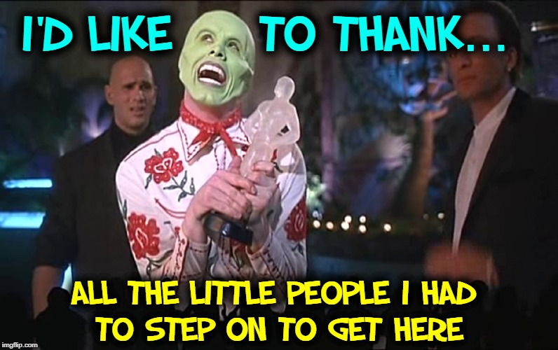 Speaking from the heart... |  I'D LIKE     TO THANK... ALL THE LITTLE PEOPLE I HAD         TO STEP ON TO GET HERE | image tagged in vince vance,jim carrey,the mask,oscars,thank you,funny memes | made w/ Imgflip meme maker