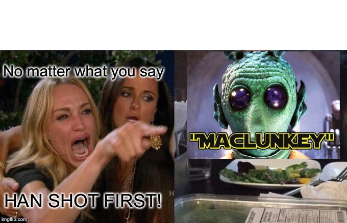 Woman Yelling At Cat |  No matter what you say; HAN SHOT FIRST! | image tagged in memes,woman yelling at cat | made w/ Imgflip meme maker