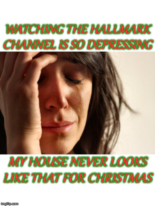 Hallmark Christmas Fantasy | WATCHING THE HALLMARK CHANNEL IS SO DEPRESSING MY HOUSE NEVER LOOKS LIKE THAT FOR CHRISTMAS | image tagged in memes,first world problems,merry christmas,christmas tree,christmas decorations,finding neverland | made w/ Imgflip meme maker
