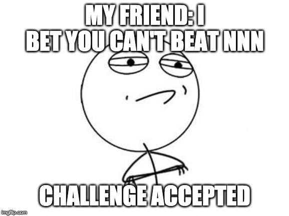Challenge Accepted Rage Face |  MY FRIEND: I BET YOU CAN'T BEAT NNN; CHALLENGE ACCEPTED | image tagged in memes,challenge accepted rage face | made w/ Imgflip meme maker