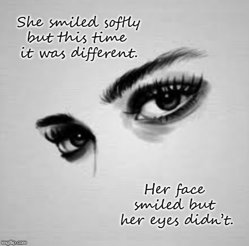 She smiled softly but this time  it was different. Her face  smiled but  her eyes didn't. | image tagged in broken heart,betrayal,sadness,trust no one,smile,eyes | made w/ Imgflip meme maker