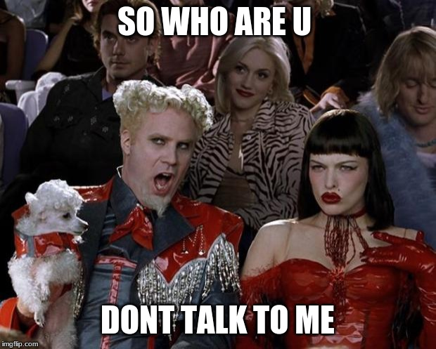 Mugatu So Hot Right Now | SO WHO ARE U DONT TALK TO ME | image tagged in memes,mugatu so hot right now | made w/ Imgflip meme maker