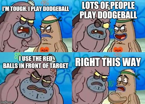 How Tough Are You |  LOTS OF PEOPLE PLAY DODGEBALL; I'M TOUGH. I PLAY DODGEBALL; I USE THE RED BALLS IN FRONT OF TARGET; RIGHT THIS WAY | image tagged in memes,how tough are you | made w/ Imgflip meme maker