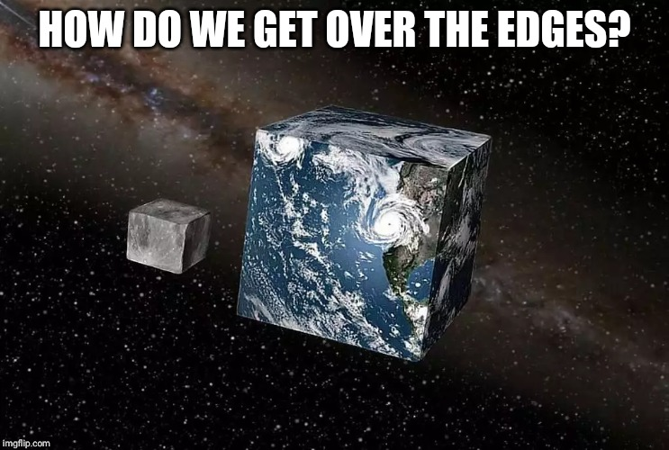 Flat earth | HOW DO WE GET OVER THE EDGES? | image tagged in flat earth | made w/ Imgflip meme maker