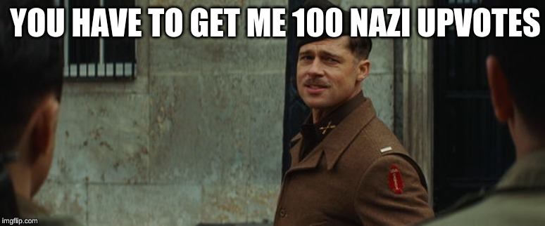 Inglorious Bastards | YOU HAVE TO GET ME 100 NAZI UPVOTES | image tagged in inglorious bastards | made w/ Imgflip meme maker