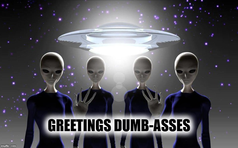 GREETINGS DUMB-ASSES | image tagged in space,aliens,ancient aliens,dumbasses,human stupidity,human race | made w/ Imgflip meme maker