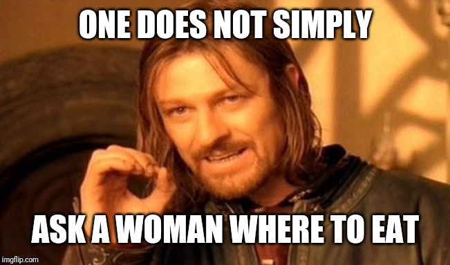 One Does Not Simply |  ONE DOES NOT SIMPLY; ASK A WOMAN WHERE TO EAT | image tagged in memes,one does not simply | made w/ Imgflip meme maker