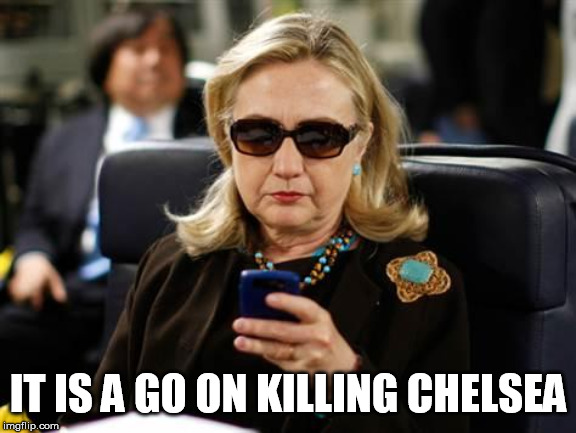 Hillary Clinton Cellphone Meme |  IT IS A GO ON KILLING CHELSEA | image tagged in memes,hillary clinton cellphone | made w/ Imgflip meme maker