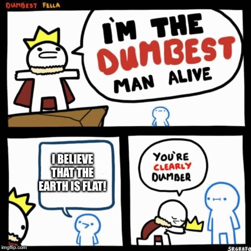 This is dumb... |  I BELIEVE THAT THE EARTH IS FLAT! | image tagged in i'm the dumbest man alive,earth,flat,what,the,heck | made w/ Imgflip meme maker