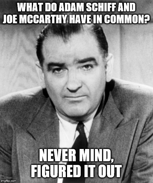 silly House of Representatives they never learn | WHAT DO ADAM SCHIFF AND JOE MCCARTHY HAVE IN COMMON? NEVER MIND, FIGURED IT OUT | image tagged in joe mccarthy,adam schiff,witch hunt,witch trial,kangaroo court | made w/ Imgflip meme maker