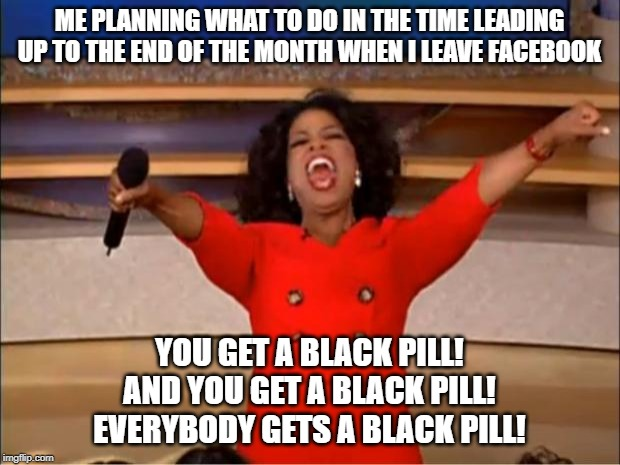 Oprah You Get A |  ME PLANNING WHAT TO DO IN THE TIME LEADING UP TO THE END OF THE MONTH WHEN I LEAVE FACEBOOK; YOU GET A BLACK PILL! AND YOU GET A BLACK PILL! EVERYBODY GETS A BLACK PILL! | image tagged in memes,oprah you get a | made w/ Imgflip meme maker
