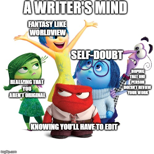 A Writer's Mind |  A WRITER'S MIND; FANTASY LIKE  WORLDVIEW; SELF-DOUBT; HOPING THAT ONE  PERSON DOESN'T REVIEW  YOUR WORK; REALIZING THAT  YOU  AREN'T ORIGINAL; KNOWING YOU'LL HAVE TO EDIT | image tagged in inside out emotions,writers | made w/ Imgflip meme maker