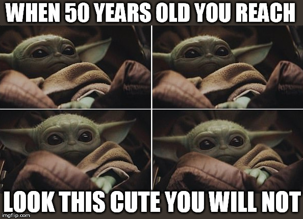 Baby Yoda | WHEN 50 YEARS OLD YOU REACH LOOK THIS CUTE YOU WILL NOT | image tagged in mandalorian,baby,yoda,star wars,cute | made w/ Imgflip meme maker