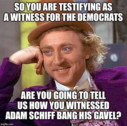 Creepy Condescending Wonka | SO YOU ARE TESTIFYING AS A WITNESS FOR THE DEMOCRATS ARE YOU GOING TO TELL US HOW YOU WITNESSED ADAM SCHIFF BANG HIS GAVEL? | image tagged in memes,creepy condescending wonka | made w/ Imgflip meme maker