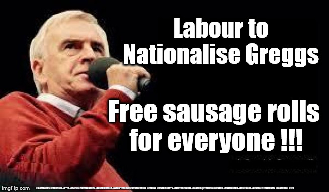 Labour Nationalise everything |  Labour to Nationalise Greggs; Free sausage rolls  for everyone !!! #JC4PMNOW #JC4PM2019 #GTTO #JC4PM #CULTOFCORBYN #LABOURISDEAD #WEAINTCORBYN #WEARECORBYN #CORBYN #NEVERCORBYN #TIMEFORCHANGE #LABOUR @PEOPLESMOMENTUM #VOTELABOUR #TORIESOUT #GENERALELECTIONNOW #LABOURPOLICIES | image tagged in mcdonnell - corbyn's labour party,brexit election 2019,brexit boris corbyn farage swinson trump,jc4pmnow gtto jc4pm2019,cultofco | made w/ Imgflip meme maker
