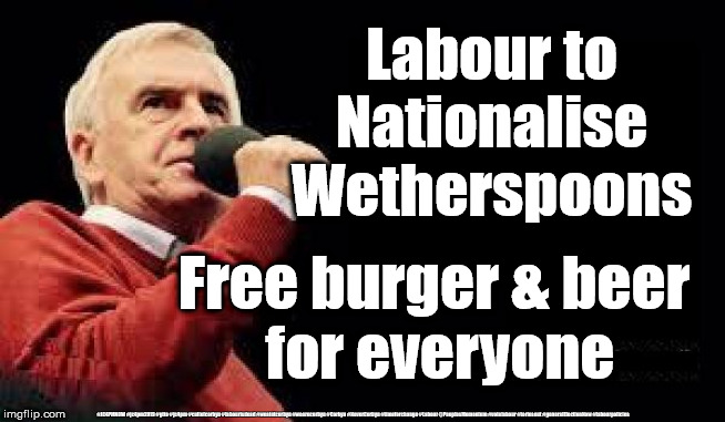 Labour to nationalise everything |  Labour to Nationalise Wetherspoons; Free burger & beer  for everyone; #JC4PMNOW #jc4pm2019 #gtto #jc4pm #cultofcorbyn #labourisdead #weaintcorbyn #wearecorbyn #Corbyn #NeverCorbyn #timeforchange #Labour @PeoplesMomentum #votelabour #toriesout #generalElectionNow #labourpolicies | image tagged in mcdonnell - corbyn's labour party,brexit election 2019,brexit boris corbyn farage swinson trump,cultofcorbyn,jc4pmnow gtto jc4pm | made w/ Imgflip meme maker