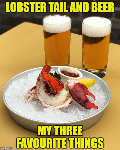 What's On The Menu ? | LOBSTER TAIL AND BEER MY THREE FAVOURITE THINGS | image tagged in lobster,tail,beer | made w/ Imgflip meme maker