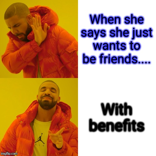 Drake Hotline Bling Meme | When she says she just wants to be friends.... With benefits | image tagged in memes,drake hotline bling | made w/ Imgflip meme maker