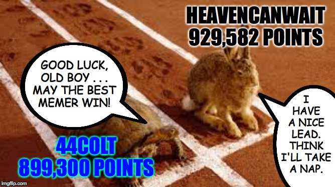 Race to one million points! A 44colt vs Heavencanwait event. Nov. 16 until...whenever ( : |  HEAVENCANWAIT 929,582 POINTS; 44COLT 899,300 POINTS | image tagged in memes,heavencanwait,44colt,race to one million points | made w/ Imgflip meme maker