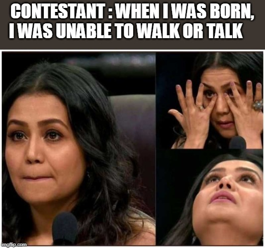 CONTESTANT : WHEN I WAS BORN, I WAS UNABLE TO WALK OR TALK | image tagged in neha kakkar | made w/ Imgflip meme maker