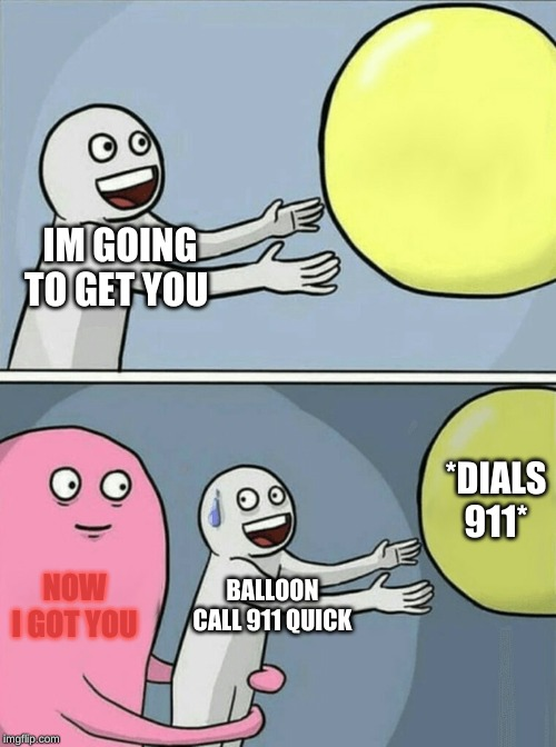 Running Away Balloon Meme | IM GOING TO GET YOU NOW I GOT YOU BALLOON CALL 911 QUICK *DIALS 911* | image tagged in memes,running away balloon | made w/ Imgflip meme maker