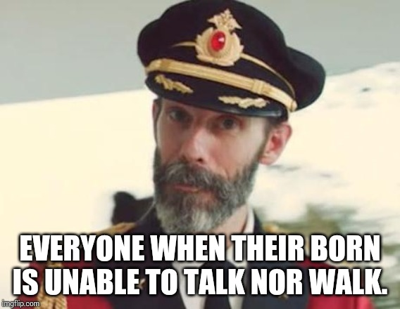 Captain Obvious | EVERYONE WHEN THEIR BORN IS UNABLE TO TALK NOR WALK. | image tagged in captain obvious | made w/ Imgflip meme maker