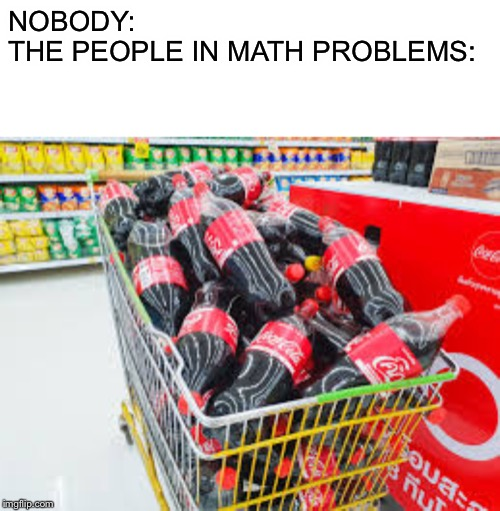What my teacher think i will buy at the store |  NOBODY: THE PEOPLE IN MATH PROBLEMS: | image tagged in coke,memes,funny,funny meme,funny memes | made w/ Imgflip meme maker